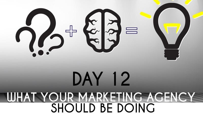 What Your Marketing Agency Should Be Doing… (Day 12)